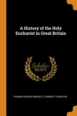 A History of the Holy Eucharist in Great Britain - Bridgett, Thomas Edward, and Thurston, Herbert