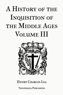 A History of the Inquisition of the Middle Ages Volume 3 - Lea, Henry Charles