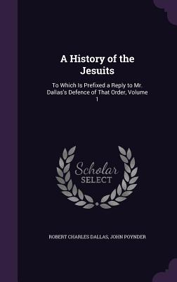 A History of the Jesuits: To Which Is Prefixed a Reply to Mr. Dallas's Defence of That Order, Volume 1 - Dallas, Robert Charles, and Poynder, John
