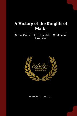 A History of the Knights of Malta: Or the Order of the Hospital of St. John of Jerusalem - Porter, Whitworth