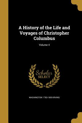 A History of the Life and Voyages of Christopher Columbus; Volume 4 - Irving, Washington 1783-1859