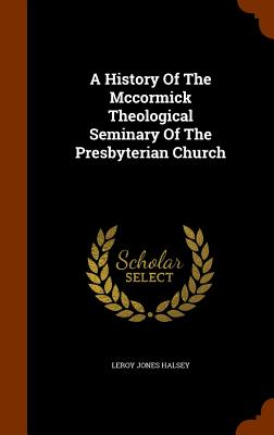 A History of the McCormick Theological Seminary of the Presbyterian Church - Halsey, Leroy Jones