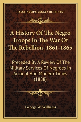 A History of the Negro Troops in the War of the Rebellion, 1861-1865: Preceded by a Review of the Military Services of Negroes in Ancient and Modern Times (1888) - Williams, George Washington