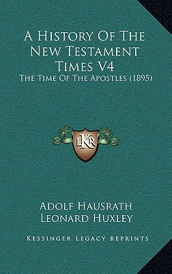 A History of the New Testament Times V4: The Time of the Apostles (1895) - Hausrath, Adolf, and Huxley, Leonard (Translated by), and Ward, Humphrey (Foreword by)