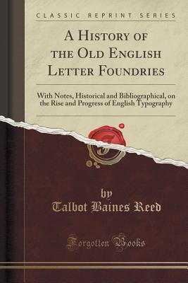 A History of the Old English Letter Foundries: With Notes, Historical and Bibliographical, on the Rise and Progress of English Typography (Classic Reprint) - Reed, Talbot Baines