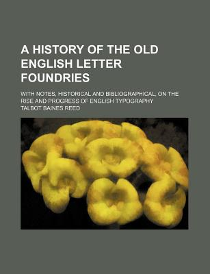 A History of the Old English Letter Foundries: With Notes, Historical and Bibliographical, on the Rise and Progress of English Typography - Primary - Reed, Talbot Baines