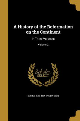 A History of the Reformation on the Continent: In Three Volumes; Volume 2 - Waddington, George 1793-1869