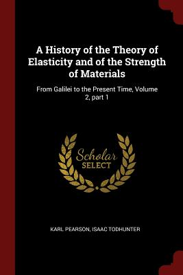 A History of the Theory of Elasticity and of the Strength of Materials: From Galilei to the Present Time, Volume 2, Part 1 - Pearson, Karl