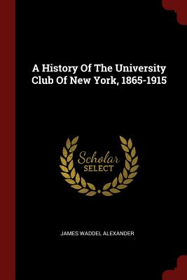 A History of the University Club of New York, 1865-1915 - Alexander, James Waddel