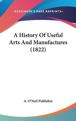 A History of Useful Arts and Manufactures (1822) - A O'Neil Publisher