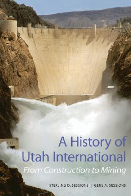 A History of Utah International: From Construction to Mining - Sessions, Sterling D