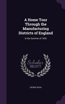 A Home Tour Through the Manufacturing Districts of England: In the Summer of 1835 - Head, George, Sir