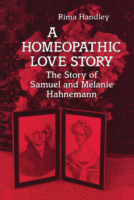 A Homeopathic Love Story: The Story of Samuel and Melanie Hahnemann - Handley, Rima