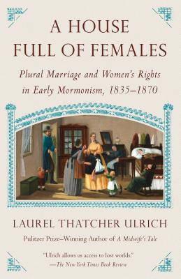 A House Full of Females: Plural Marriage and Women's Rights in Early Mormonism, 1835-1870 - Ulrich, Laurel Thatcher