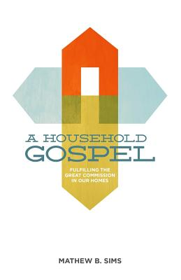 A Household Gospel: Fulfilling the Great Commission in Our Homes - Sims, Mathew B, and McKinnon, Chad