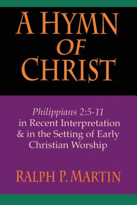 A Hymn of Christ: Philippians 2:5-11 in Recent Interpretation & in the Setting of Early Christian Worship - Martin, Ralph P