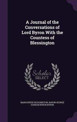 A Journal of the Conversations of Lord Byron with the Countess of Blessington - Blessington, Marguerite, and Byron, Baron George Gordon Byron