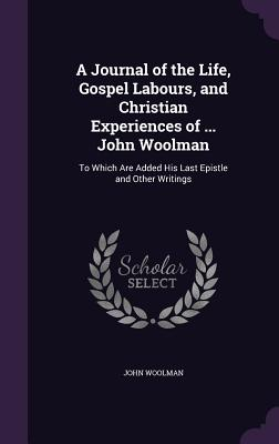 A Journal of the Life, Gospel Labours, and Christian Experiences of ... John Woolman: To Which Are Added His Last Epistle and Other Writings - Woolman, John