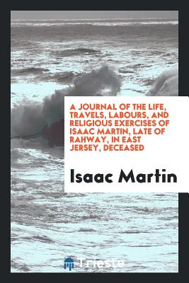 A Journal of the Life, Travels, Labours, and Religious Exercises of Isaac Martin, Late of Rahway, in East Jersey, Deceased - Martin, Isaac