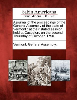 A Journal of the Proceedings of the General Assembly of the State of Vermont: At Their Stated Session, Held at Castleton, on the Second Thursday of October, 1790. - Vermont General Assembly (Creator)
