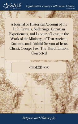 A Journal or Historical Account of the Life, Travels, Sufferings, Christian Experiences, and Labour of Love, in the Work of the Ministry, of That Ancient, Eminent, and Faithful Servant of Jesus Christ, George Fox. the Third Edition, Corrected - Fox, George