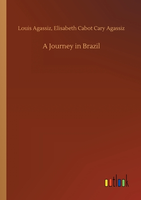 A Journey in Brazil - Agassiz, Louis Agassiz