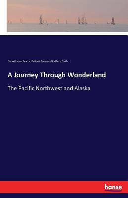 A Journey Through Wonderland - Northern Pacific, Railroad Company, and Peattie, Elia Wilkinson