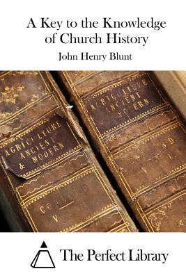 A Key to the Knowledge of Church History - Blunt, John Henry, and The Perfect Library (Editor)
