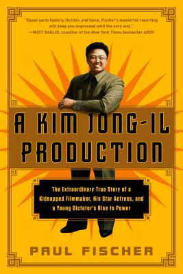 A Kim Jong-Il Production: The Extraordinary True Story of a Kidnapped Filmmaker, His Star Actress, and a Young Dictator's Rise to Power - Fischer, Paul, Dr.