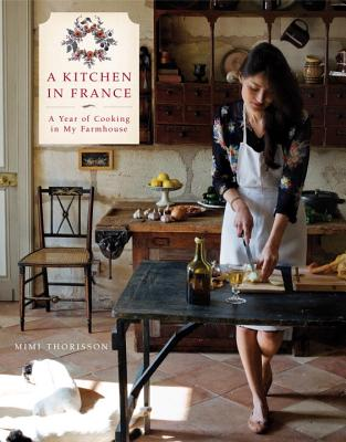 A Kitchen in France: A Year of Cooking in My Farmhouse: A Cookbook - Thorisson, Mimi