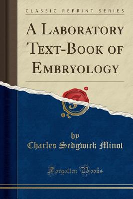 A Laboratory Text-Book of Embryology (Classic Reprint) - Minot, Charles Sedgwick
