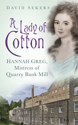 A Lady of Cotton: Hannah Greg, Mistress of Quarry Bank Mill - Sekers, David