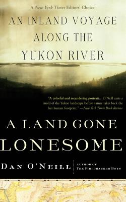 A Land Gone Lonesome: An Inland Voyage Along the Yukon River - O'Neill, Dan