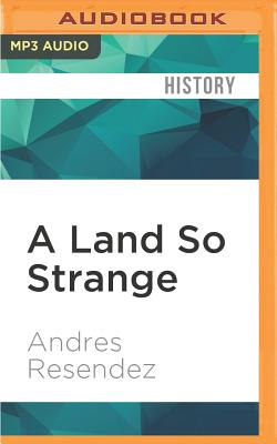 A Land So Strange: The Epic Journey of Cabeza de Vaca - Resendez, Andres, and Davis, Jonathan (Read by)