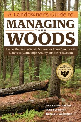 A Landowner's Guide to Managing Your Woods: How to Maintain a Small Acreage for Long-Term Health, Biodiversity, and High-Quality Timber Production - Hansen, Anne Larkin