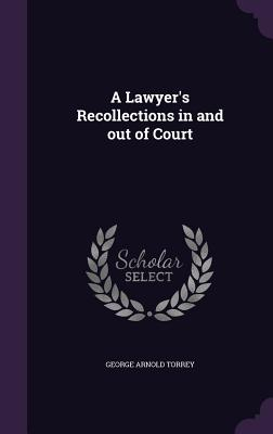 A Lawyer's Recollections in and Out of Court - Torrey, George Arnold