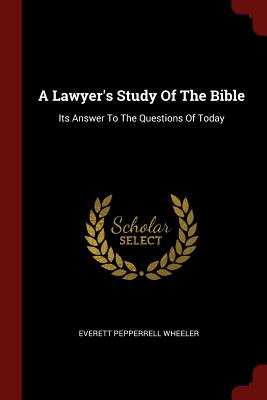 A Lawyer's Study of the Bible: Its Answer to the Questions of Today - Wheeler, Everett Pepperrell