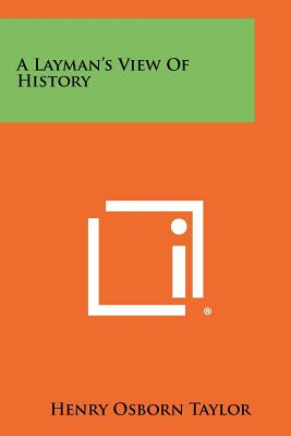 A Layman's View of History - Taylor, Henry Osborn