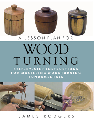 A Lesson Plan for Woodturning: Step-By-Step Instructions for Mastering Woodturning Fundamentals - Rodgers, James