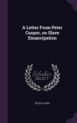 A Letter from Peter Cooper, on Slave Emancipation - Cooper, Peter, Reverend