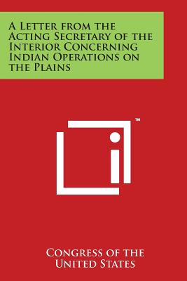 A Letter from the Acting Secretary of the Interior Concerning Indian Operations on the Plains - Congress of the United States