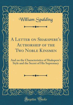 A Letter on Shakspere's Authorship of the Two Noble Kinsmen: And on the Characteristics of Shakspere's Style and the Secret of His Supremacy (Classic Reprint) - Spalding, William