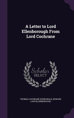 A Letter to Lord Ellenborough from Lord Cochrane - Dundonald, Thomas Cochrane, Earl, and Ellenborough, Edward Law