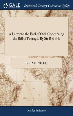 A Letter to the Earl of O-D, Concerning the Bill of Peerage. by Sir R-D S-Le - Steele, Richard