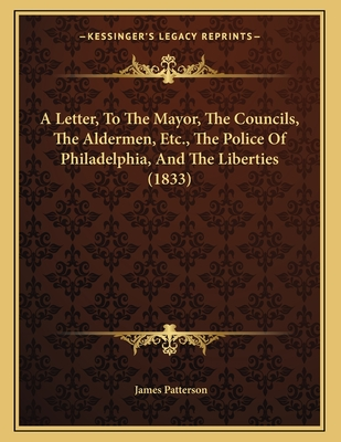 A Letter, to the Mayor, the Councils, the Aldermen, Etc., the Police of Philadelphia, and the Liberties (1833) - Patterson, James