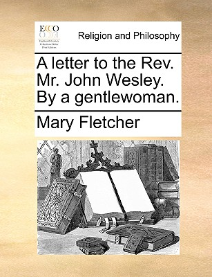A Letter to the REV. Mr. John Wesley. by a Gentlewoman. - Fletcher, Mary