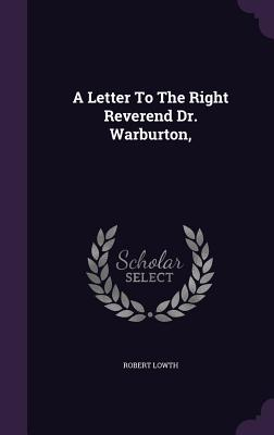 A Letter to the Right Reverend Dr. Warburton, - Lowth, Robert