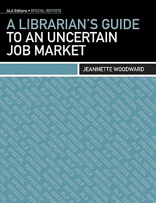 A Librarian's Guide to an Uncertain Job Market - Woodward, Jeannette A