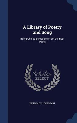 A Library of Poetry and Song: Being Choice Selections from the Best Poets - Bryant, William Cullen