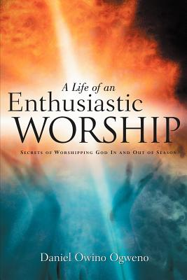 A Life of an Enthusiastic Worship - Ogweno, Daniel Owino